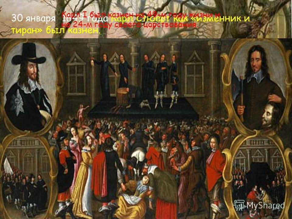 30 января 1649 года Карл Стюарт как «изменник и тиран» был казнён. Карл I был казнен на 49-м году жизни и на 24-м году своего царствования.