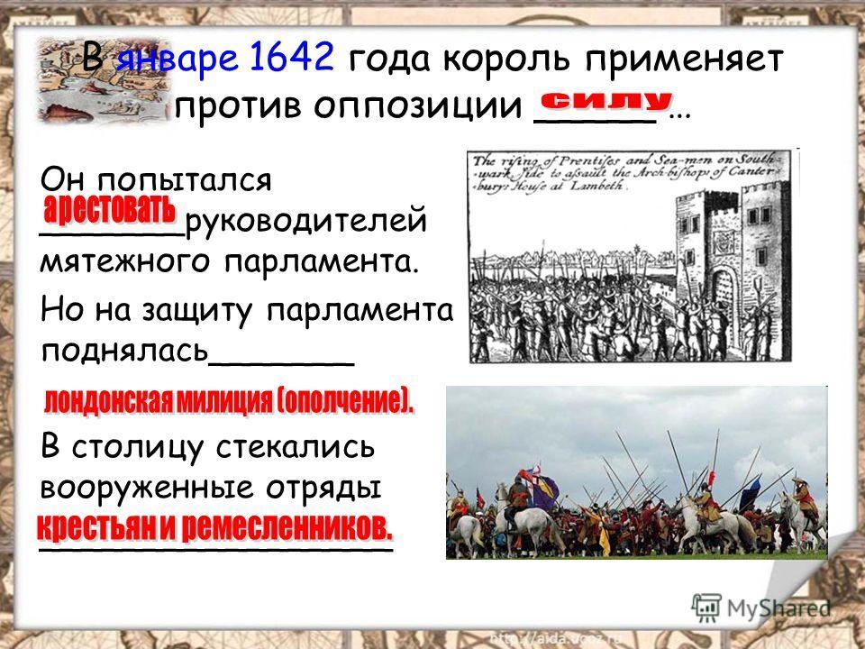 В январе 1642 года король применяет против оппозиции _____ … Он попытался _______руководителей мятежного парламента. Но на защиту парламента поднялась_______ В столицу стекались вооруженные отряды _________________