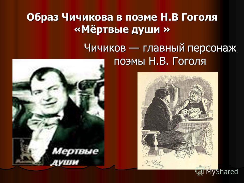 Образ Чичикова в поэме Н.В Гоголя «Мёртвые души » Чичиков главный персонаж поэмы Н.В. Гоголя