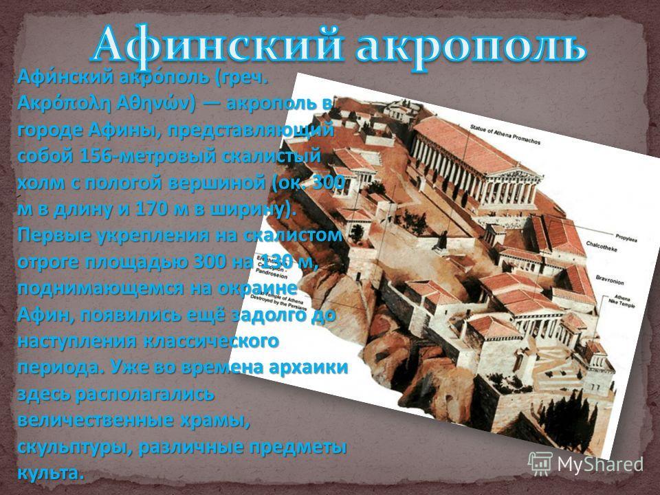 Афи́нский каро́поль (греч. Ακρόπολη Αθηνών) карополь в городе Афины, представляющий собой 156-метровый скалистый холм с пологой вершиной (ок. 300 м в длину и 170 м в ширину). Первые укрепления на скалистом отроге площадью 300 на 130 м, поднимающемся