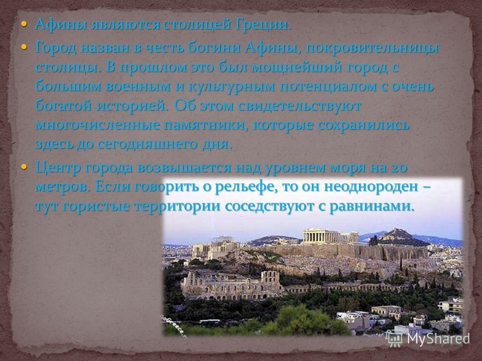 Афины являются столицей Греции. Афины являются столицей Греции. Город назван в честь богини Афины, покровительницы столицы. В прошлом это был мощнейший город с большим военным и культурным потенциалом с очень богатой историей. Об этом свидетельствуют