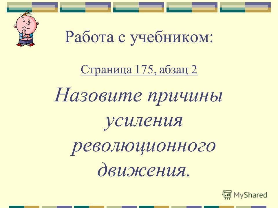 Работа с учебником: Страница 175, абзац 2 Назовите причины усиления революционного движения.