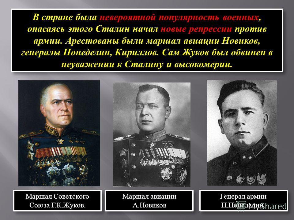 В стране была невероятной популярность военных, опасаясь этого Сталин начал новые репрессии против армии. Арестованы были маршал авиации Новиков, генералы Понеделин, Кириллов. Сам Жуков был обвинен в неуважении к Сталину и высокомерии. Маршал Советск