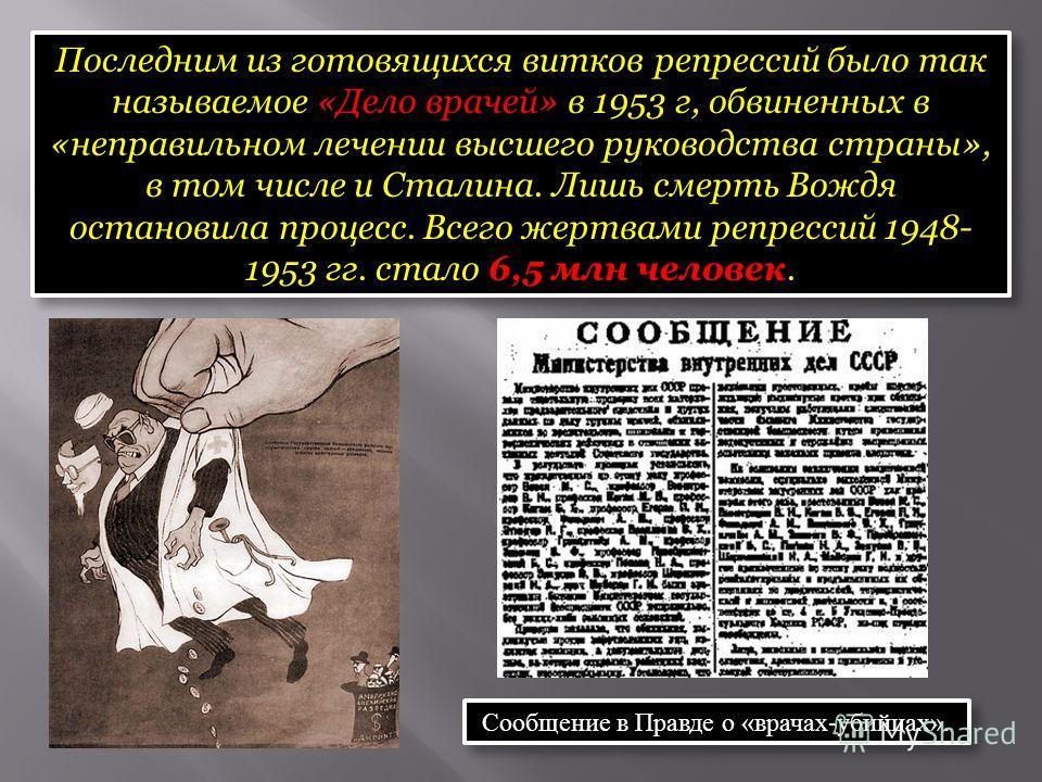 Последним из готовящихся витков репрессий было так называемое «Дело врачей» в 1953 г, обвиненных в «неправильном лечении высшего руководства страны», в том числе и Сталина. Лишь смерть Вождя остановила процесс. Всего жертвами репрессий 1948- 1953 гг.