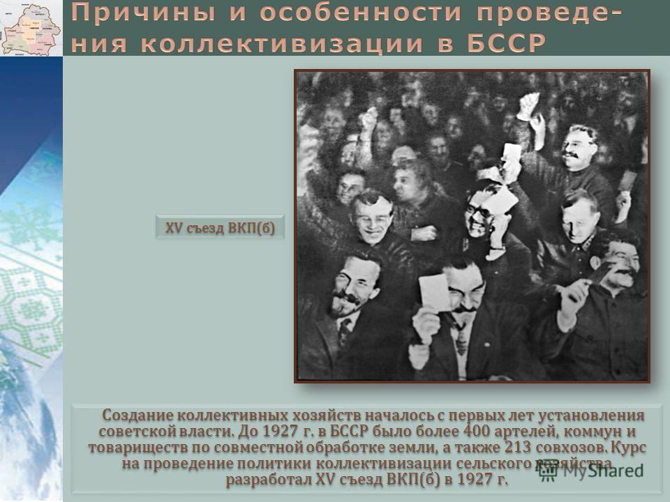 Создание коллективных хозяйств началось с первых лет установлиния советской власти. До 1927 г. в БССР было более 400 артелей, коммун и товариществ по совместной обработке земли, а также 213 совхозов. Курс на проведение политики коллективизации сельск