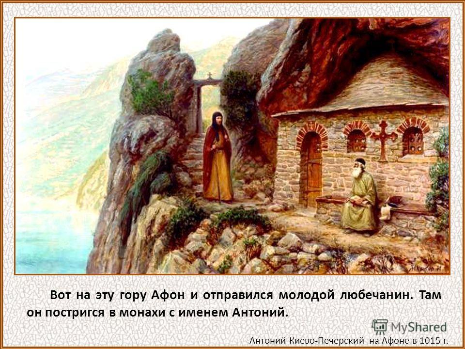 Вот на эту гору Афон и отправился молодой любечанин. Там он постригся в монахи с именем Антоний. Антоний Киево-Печерский на Афоне в 1015 г.