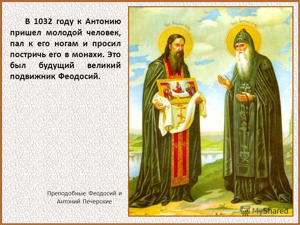 В 1032 году к Антонию пришел молодой человек, пал к его ногам и просил постричь его в монахи. Это был будущий великий подвижник Феодосий. Преподобные Феодосий и Антоний Печерские