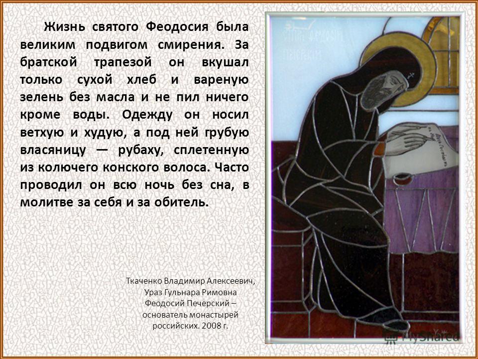 Жизнь святого Феодосия была великим подвигом смирения. За братской трапезой он вкушал только сухой хлеб и вареную зелень без масла и не пил ничего кроме воды. Одежду он носил ветхую и худую, а под ней грубую власяницу рубаху, сплетенную из колючего к