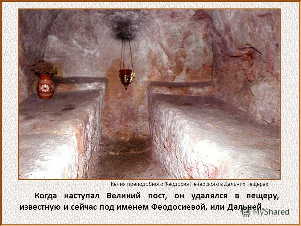 Когда наступал Великий пост, он удалялся в пещеру, известную и сейчас под именем Феодосиевой, или Дальней. Келия преподобного Феодосия Печерского в Дальних пещерах