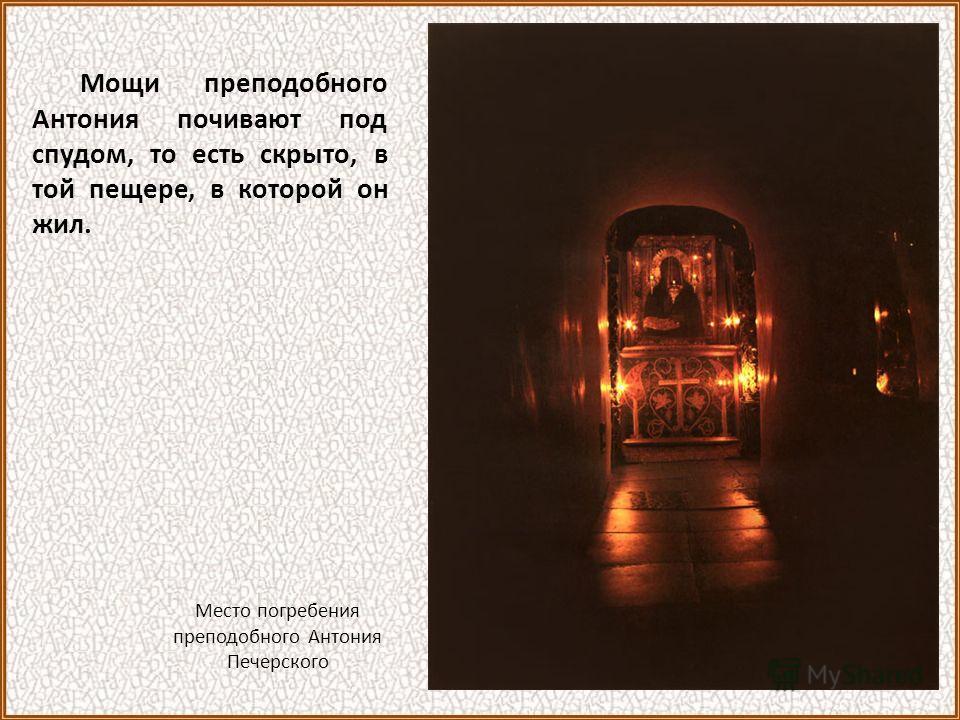 Мощи преподобного Антония почивают под спудом, то есть скрыто, в той пещере, в которой он жил. Место погребения преподобного Антония Печерского