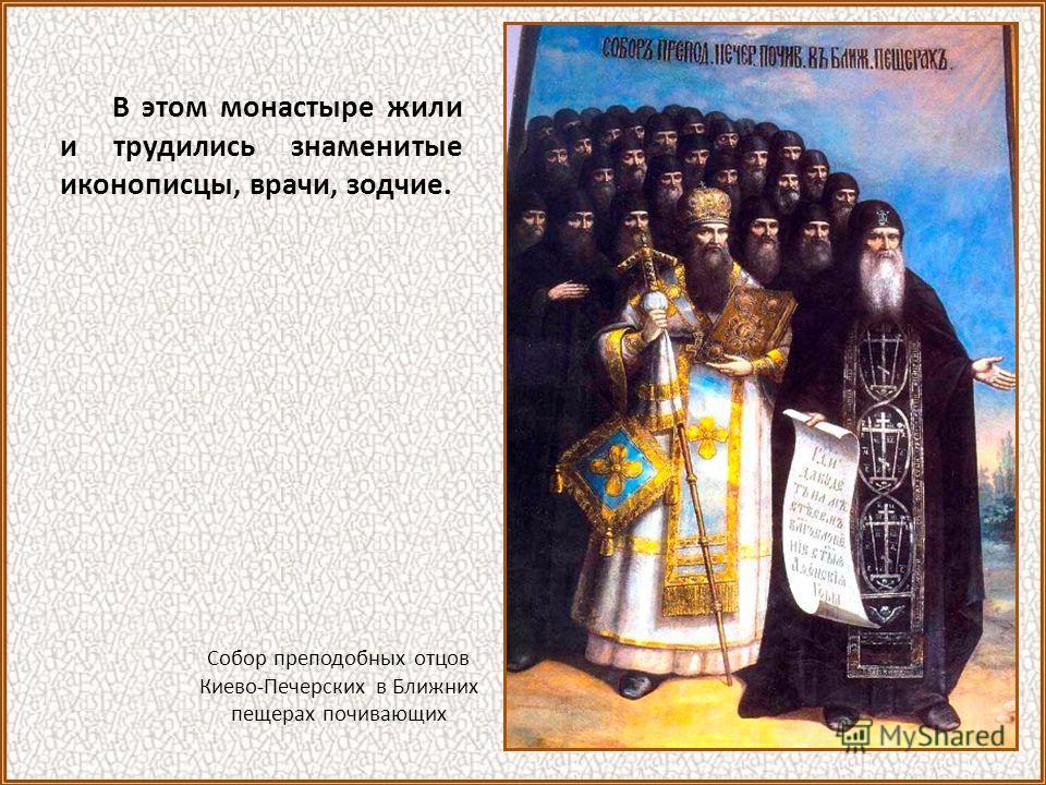 В этом монастыре жили и трудились знаменитые иконописцы, врачи, зодчие. Собор преподобных отцов Киево-Печерских в Ближних пещерах почивающих
