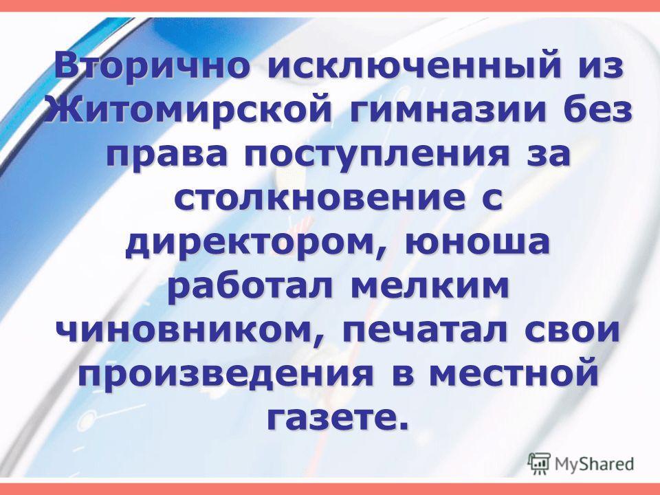 Вторично исключенный из Житомирской гимназии без права поступления за столкновение с директором, юноша работал мелким чиновником, печатал свои произведения в местной газете.