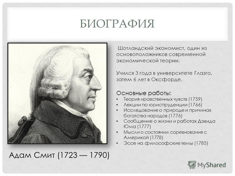 БИОГРАФИЯ Шотландский экономист, один из основоположников современной экономической теории. Учился 3 года в университете Глазго, затем 6 лет в Оксфорде. Основные работы: Теория нравственных чувств (1759) Лекции по юриспруденции (1766) Исследование о