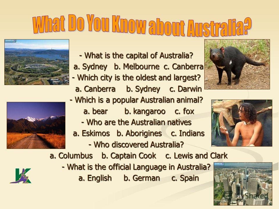 - What is the capital of Australia? a. Sydney b. Melbourne c. Canberra a. Sydney b. Melbourne c. Canberra - Which city is the oldest and largest? a. Canberra b. Sydney c. Darwin a. Canberra b. Sydney c. Darwin - Which is a popular Australian animal?