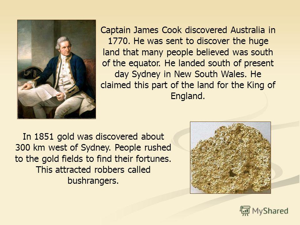Captain James Cook discovered Australia in 1770. He was sent to discover the huge land that many people believed was south of the equator. He landed south of present day Sydney in New South Wales. He claimed this part of the land for the King of Engl