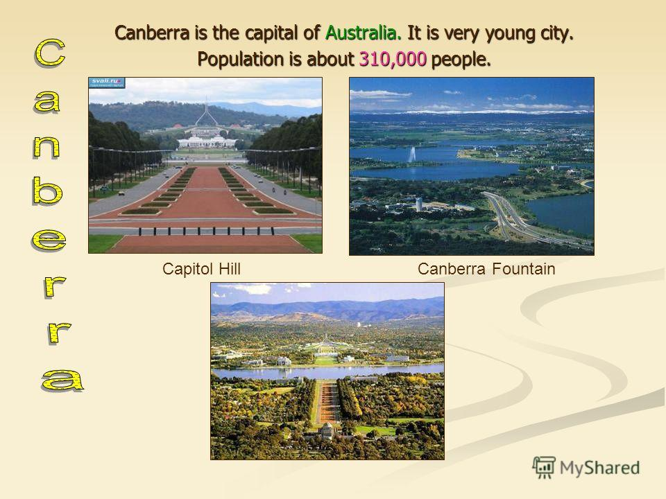 Canberra is the capital of Australia. It is very young city. Population is about 310,000 people. Capitol HillCanberra Fountain