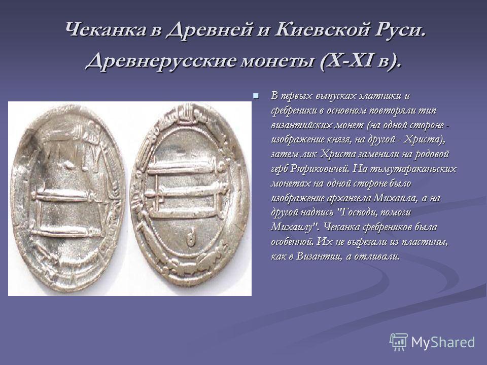Чеканка в Древней и Киевской Руси. Древнерусские монеты (X-XI в). В первых выпусках златники и сребреники в основном повторяли тип византийских монет (на одной стороне - изображение князя, на другой - Христа), затем лик Христа заменили на родовой гер