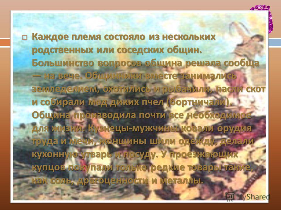 Каждое племя состояло из нескольких родственных или соседских общин. Большинство вопросов община решала сообща на вече. Общинники вместе занимались земледелием, охотились и рыбачили, пасли скот и собирали мед диких пчел ( бортничали ). Община произво