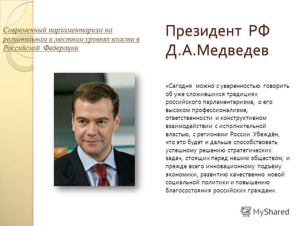 Президент РФ Д. А. Медведев « Сегодня можно с уверенностью говорить об уже сложившихся традициях российского парламентаризма, о его высоком профессионализме, ответственности и конструктивном взаимодействии с исполнительной властью, с регионами России