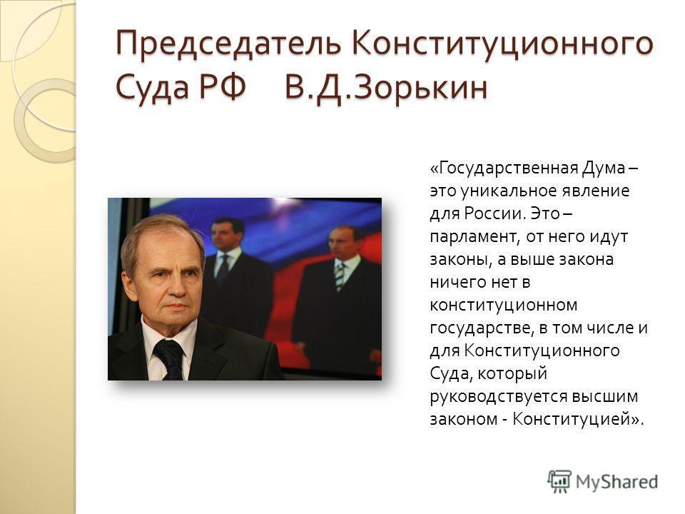 Председатель Конституционного Суда РФ В. Д. Зорькин « Государственная Дума – это уникальное явление для России. Это – парламент, от него идут законы, а выше закона ничего нет в конституционном государстве, в том числе и для Конституционного Суда, кот