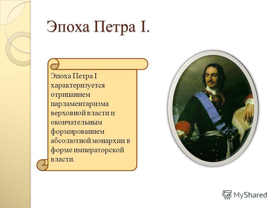 Эпоха Петра I. Эпоха Петра I характеризуется отрицанием парламентаризма верховной власти и окончательным формированием абсолютной монархии в форме императорской власти.
