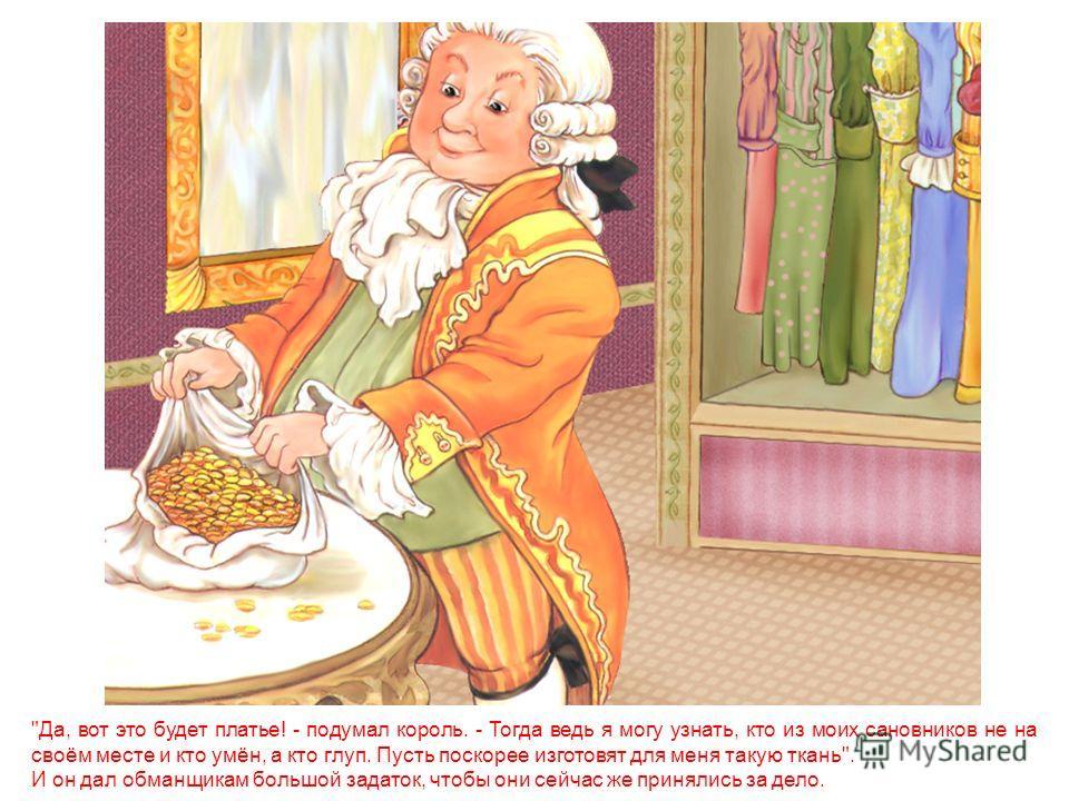 В столице этого короля жилось очень весело; почти каждый день приезжали иностранные гости, и вот раз явилось двое обманщиков. Они выдали себя за ткачей и сказали, что могут изготовлять такую чудесную ткань, лучше которой ничего и представить себе нел