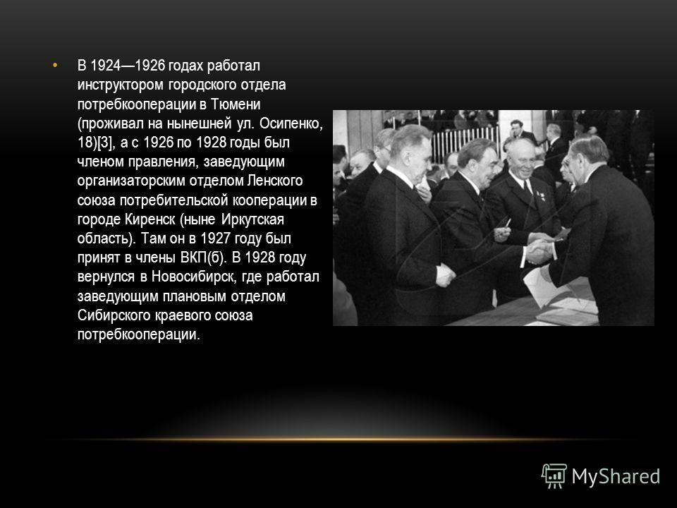 В 19241926 годах работал инструктором городского отдела потребкооперации в Тюмени (проживал на нынешней ул. Осипенко, 18)[3], а с 1926 по 1928 годы был членом правления, заведующим организаторским отделом Ленского союза потребительской кооперации в г