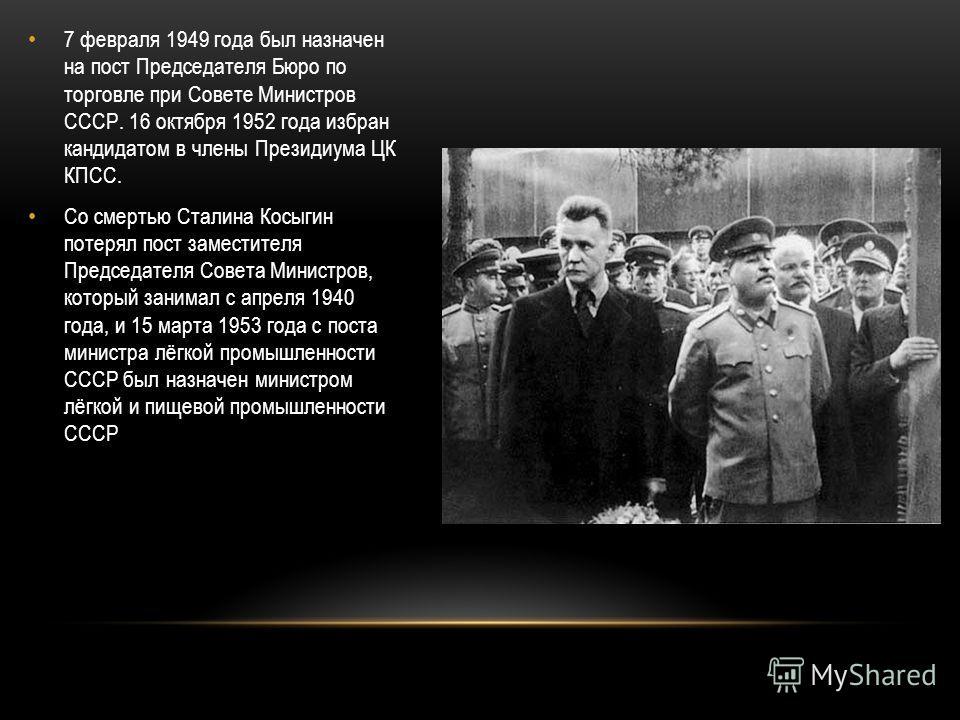 7 февраля 1949 года был назначен на пост Председателя Бюро по торговле при Совете Министров СССР. 16 октября 1952 года избран кандидатом в члены Президиума ЦК КПСС. Со смертью Сталина Косыгин потерял пост заместителя Председателя Совета Министров, ко