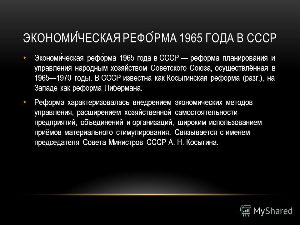 Экономическая реформа 1965 года в СССР реформа планирования и управления народным хозяйством Советского Союза, осуществлённая в 19651970 годы. В СССР известна как Косыгинская реформа (разг.), на Западе как реформа Либермана. Реформа характеризовалась