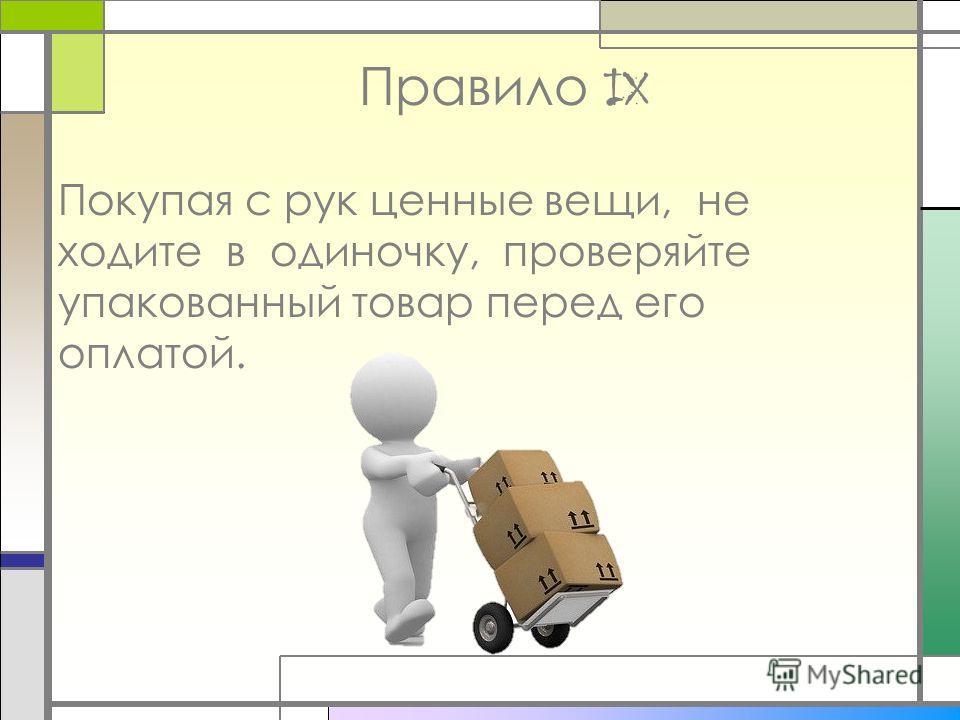 Правило IX Покупая с рук ценные вещи, не ходите в одиночку, проверяйте упакованный товар перед его оплатой.