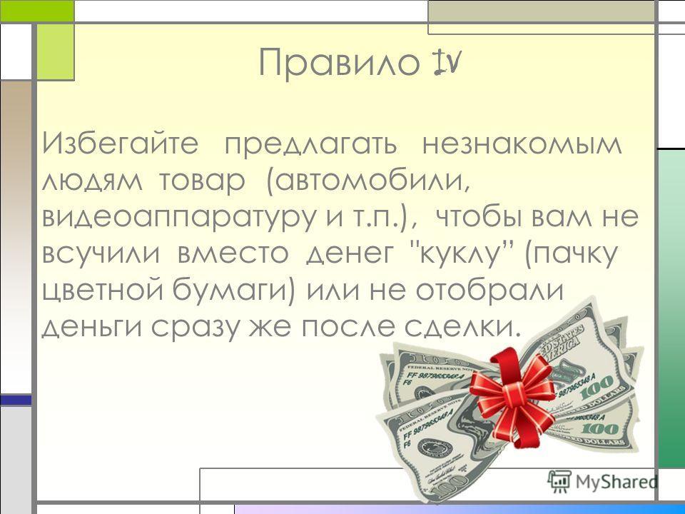 Правило IV Избегайте предлагать незнакомым людям товар (автомобили, видеоаппаратуру и т.п.), чтобы вам не всучили вместо денег куклу (пачку цветной бумаги) или не отобрали деньги сразу же после сделки.