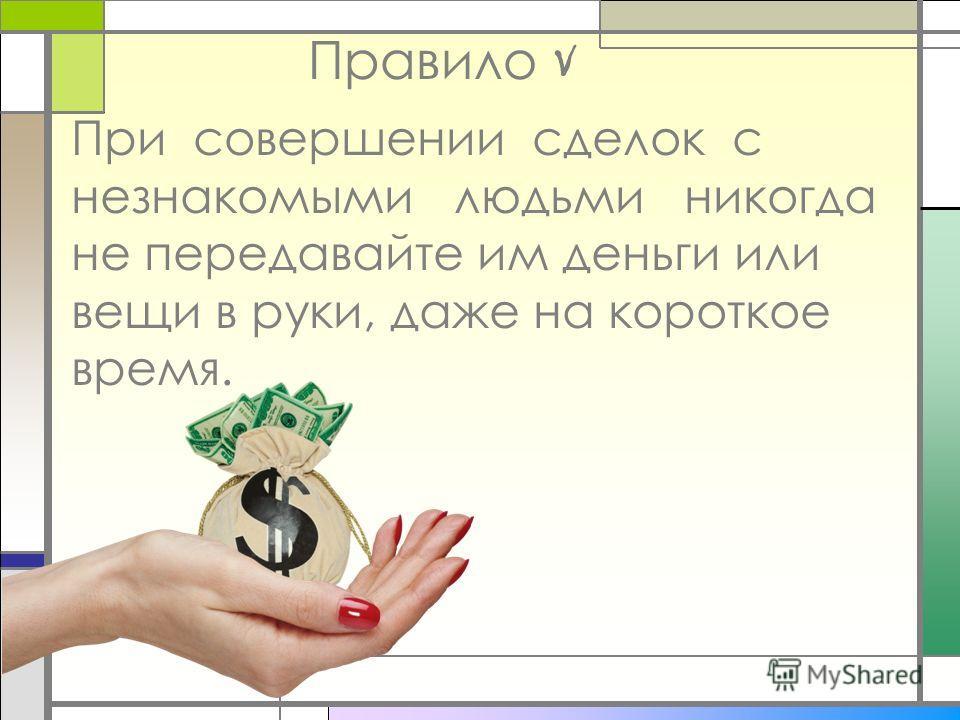 Правило V При совершении сделок с незнакомыми людьми никогда не передавайте им деньги или вещи в руки, даже на короткое время.