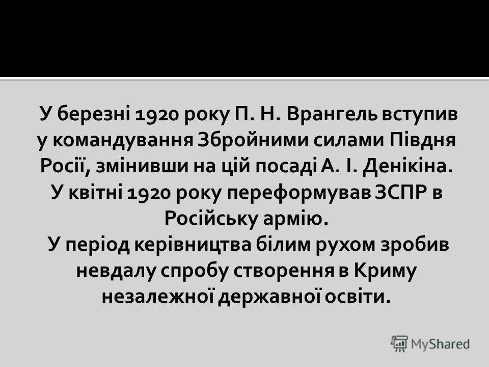 У березні 1920 року П. Н. Врангель вступив у командування Збройними силами Півдня Росії, змінивши на цій посаді А. І. Денікіна. У квітні 1920 року переформовав ЗСПР в Російську армію. У період керівництва білим рухом зробив невдалу спробу створення в