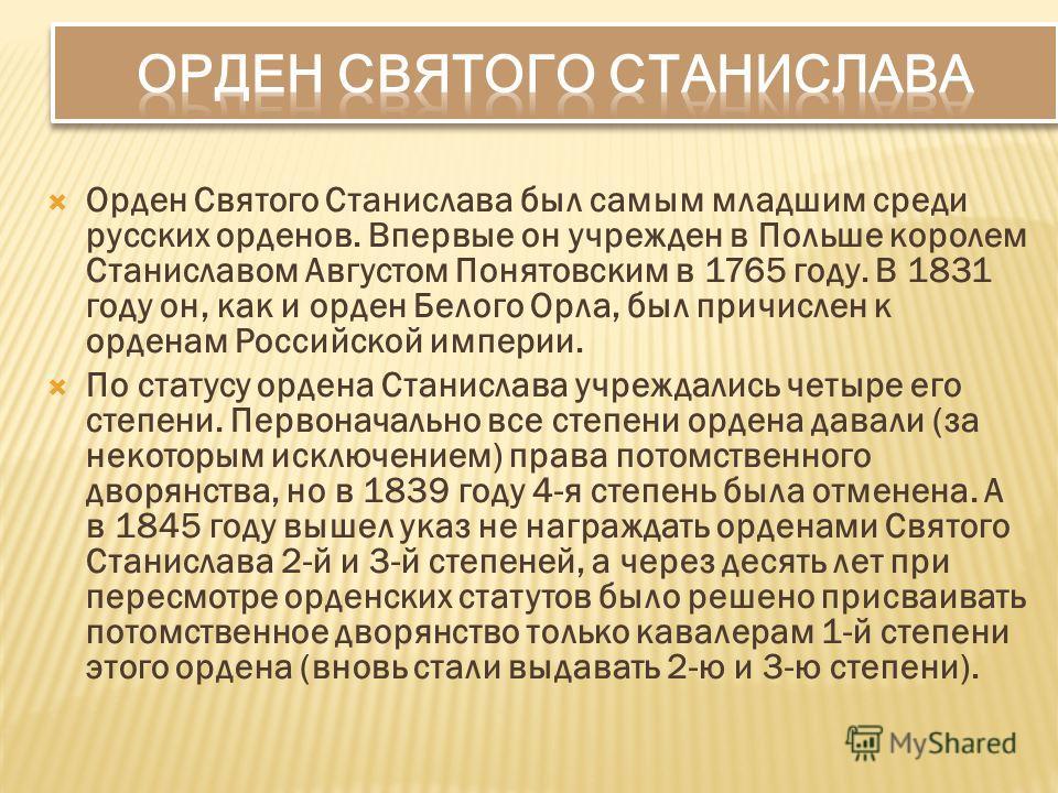 Орден Святого Станислава был самым младшим среди русских орденов. Впервые он учрежден в Польше королем Станиславом Августом Понятовским в 1765 году. В 1831 году он, как и орден Белого Орла, был причислен к орденам Российской империи. По статусу орден