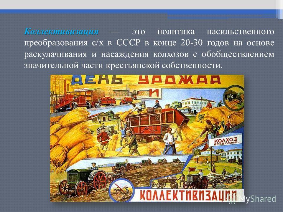 Коллективизация Коллективизация это политика насильственного преобразования с/х в СССР в конце 20-30 годов на основе раскулачивания и насаждения колхозов с обобществлением значительной части крестьянской собственности.