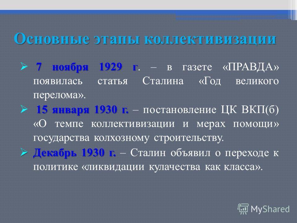 Основные этапы коллективизации 7 ноября 1929 г 7 ноября 1929 г. – в газете «ПРАВДА» появилась статья Сталина «Год великого перелома». 15 января 1930 г. 15 января 1930 г. – постановление ЦК ВКП(б) «О темпе коллективизации и мерах помощи» государства к