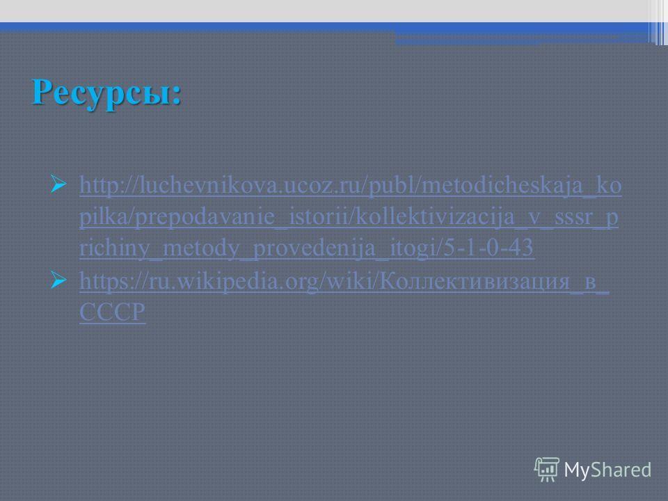 Ресурсы: http://luchevnikova.ucoz.ru/publ/metodicheskaja_ko pilka/prepodavanie_istorii/kollektivizacija_v_sssr_p richiny_metody_provedenija_itogi/5-1-0-43 http://luchevnikova.ucoz.ru/publ/metodicheskaja_ko pilka/prepodavanie_istorii/kollektivizacija_