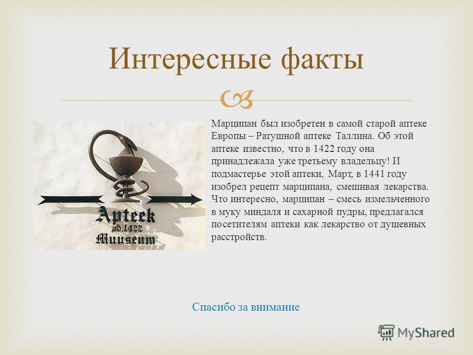 Марципан был изобретен в самой старой аптеке Европы – Ратушной аптеке Таллина. Об этой аптеке известно, что в 1422 году она принадлежала уже третьему владельцу ! И подмастерье этой аптеки, Март, в 1441 году изобрел рецепт марципана, смешивая лекарств