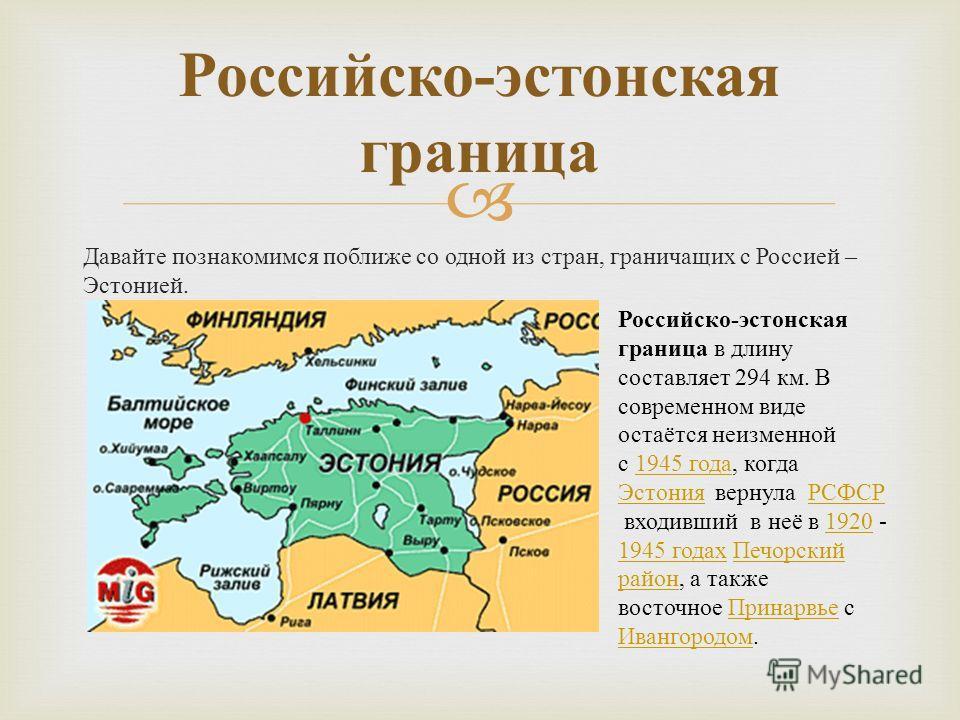 Давайте познакомимся поближе со одной из стран, граничащих с Россией – Эстонией. Российско - эстонская граница Российско - эстонская граница в длину составляет 294 км. В современном виде остаётся неизменной с 1945 года, когда Эстония вернула РСФСР вх