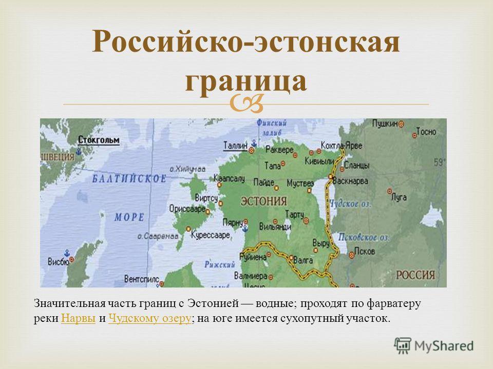 Российско - эстонская граница Значительная часть границ с Эстонией водные ; проходят по фарватеру реки Нарвы и Чудскому озеру ; на юге имеется сухопутный участок. Нарвы Чудскому озеру