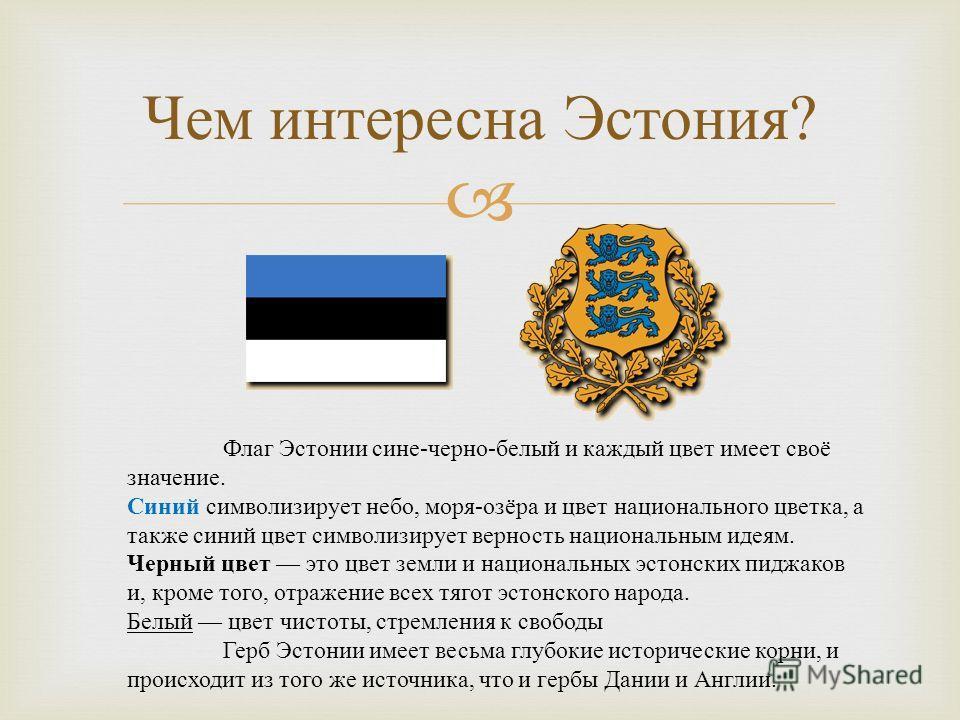 Чем интересна Эстония ? Флаг Эстонии сине - черно - белый и каждый цвет имеет своё значение. Синий символизирует небо, моря - озёра и цвет национального цветка, а также синий цвет символизирует верность национальным идеям. Черный цвет это цвет земли