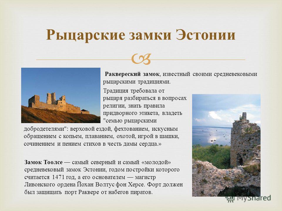 Рыцарские замки Эстонии Раквереский замок, известный своими средневековыми рыцарскими традициями. Замок Тоолсе самый северный и самый « молодой » средневековый замок Эстонии, годом постройки которого считается 1471 год, а его основателем магистр Ливо