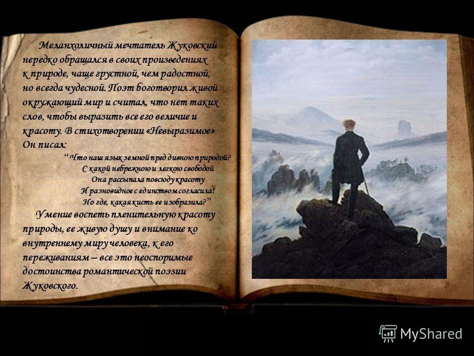 Меланхоличный мечтатель Жуковский нередко обращался в своих произведениях к природе, чаще грустной, чем радостной, но всегда чудесной. Поэт боготворил живой окружающий мир и считал, что нет таких слов, чтобы выразить все его величие и красоту. В стих