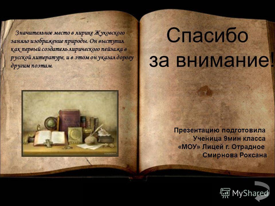 Значительное место в лирике Жуковского заняло изображение природы. Он выступил как первый создатель лирического пейзажа в русской литературе, и в этом он указал дорогу другим поэтам. Спасибо за внимание! Презентацию подготовила Ученица 9 мин класса «