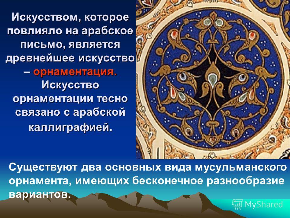 Искусством, которое повлияло на арабское письмо, является древнейшее искусство – орнаментация. Искусство орнаментации тесно связано с арабской каллиграфией. Существуют два основных вида мусульманского орнамента, имеющих бесконечное разнообразие вариа