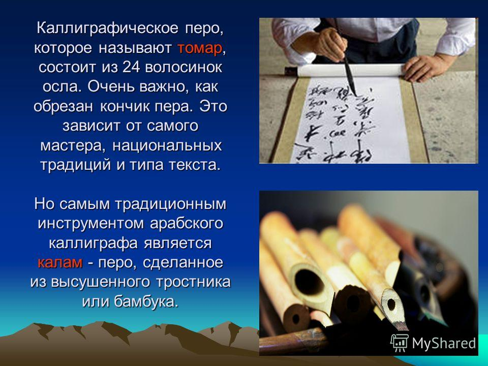 Каллиграфическое перо, которое называют тамар, состоит из 24 волосинок осла. Очень важно, как обрезан кончик пера. Это зависит от самого мастера, национальных традиций и типа текста. Но самым традиционным инструментом арабского каллиграфа является ка