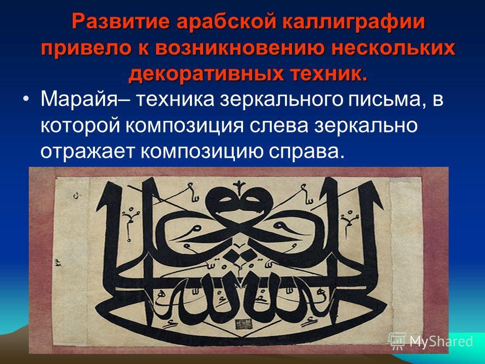Развитие арабской каллиграфии привело к возникновению нескольких декоративных техник. Марайя– техника зеркального письма, в которой композиция слева зеркально отражает композицию справа.
