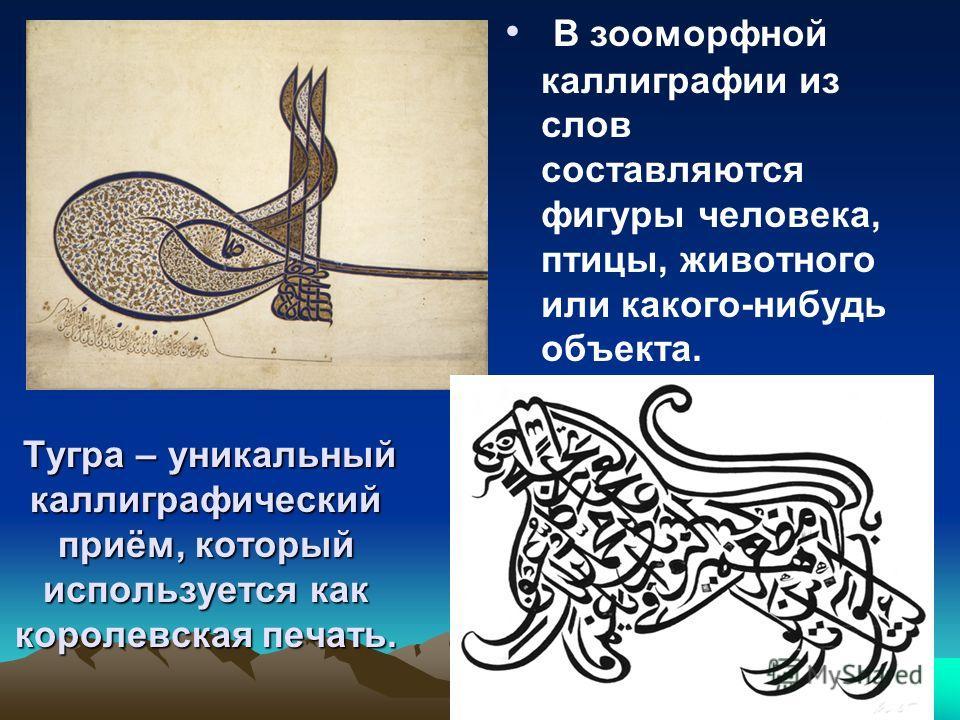 Тугра – уникальный каллиграфический приём, который используется как королевская печать. Тугра – уникальный каллиграфический приём, который используется как королевская печать. В зооморфной каллиграфии из слов составляются фигуры человека, птицы, живо