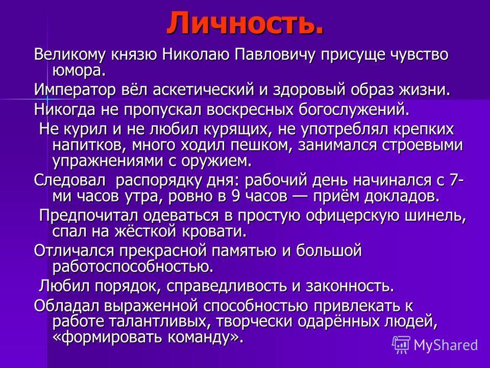 Личность. Великому князю Николаю Павловичу присуще чувство юмора. Император вёл аскетический и здоровый образ жизни. Никогда не пропускал воскресных богослужений. Не курил и не любил курящих, не употреблял крепких напитков, много ходил пешком, занима