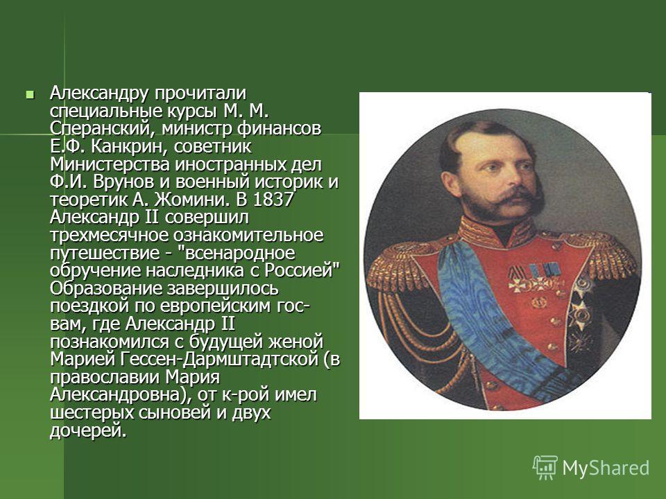 Александру прочитали специальные курсы М. М. Сперанский, министр финансов Е.Ф. Канкрин, советник Министерства иностранных дел Ф.И. Врунов и военный историк и теоретик А. Жомини. В 1837 Александр II совершил трехмесячное ознакомительное путешествие -